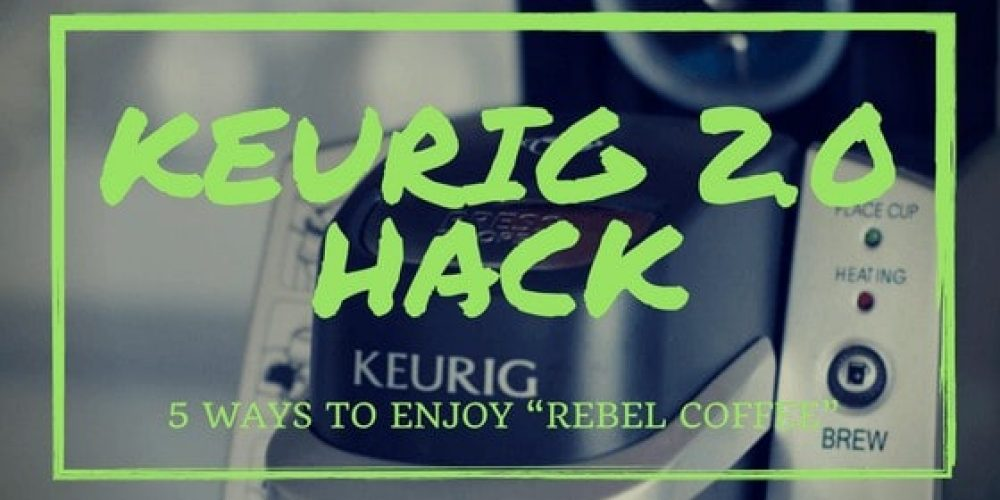"Keurig 2.0 Hack – 5 Ways to Enjoy ""Rebel Coffee"""