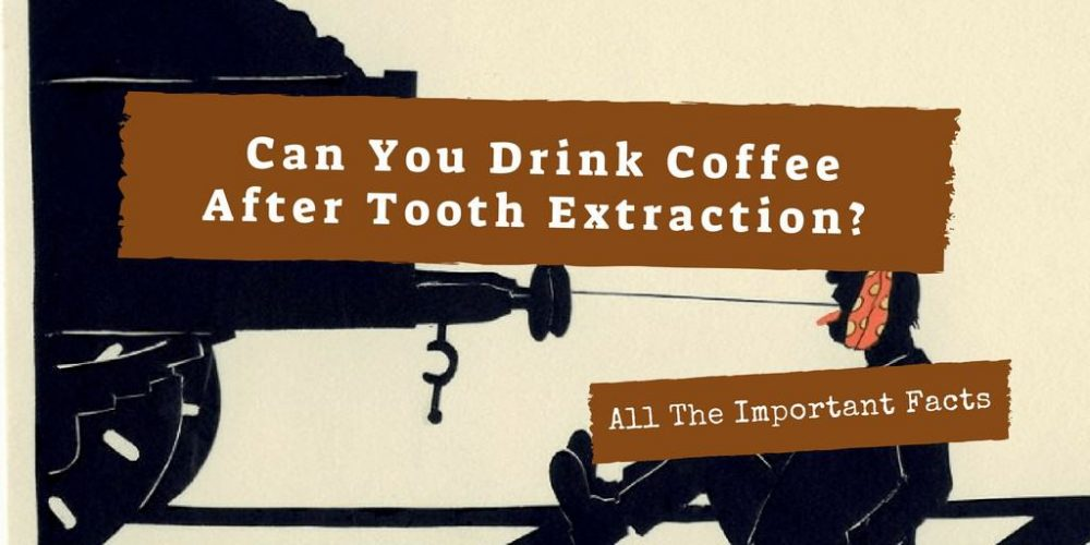 Can You Drink Coffee After Tooth Extraction? All The Important Facts