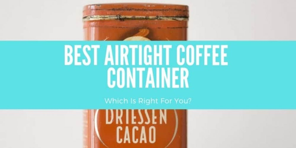 5 Best Airtight Coffee Containers (Fresh for Months 2019)