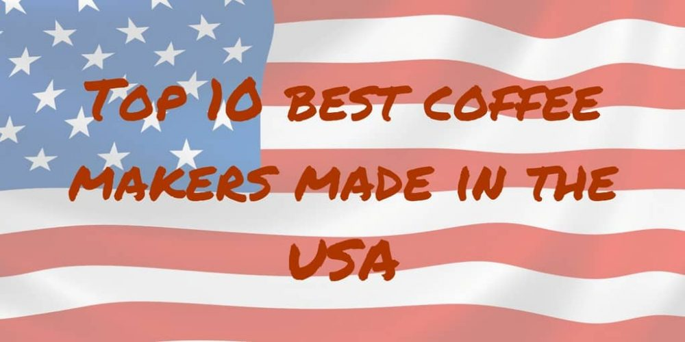 Top 10 Coffee Makers Made In USA (Not China 2019)