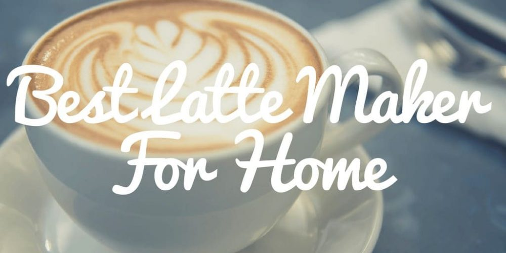 Best Latte Coffee Maker for Home – Top 7 Picks (2019 Reviews)