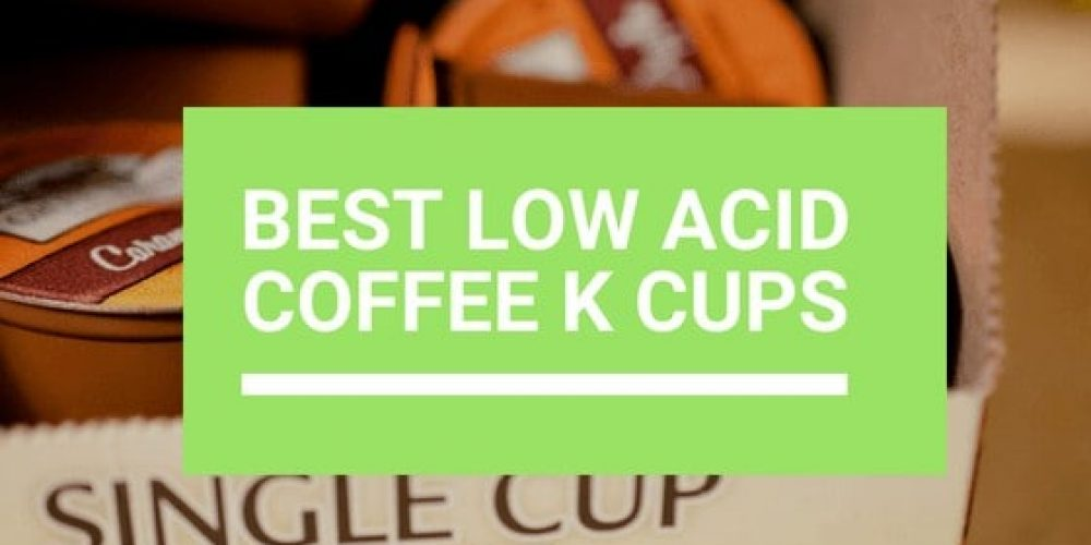 Best Low Acid Coffee K-Cups – Top 10 Picks (2019 Updated)