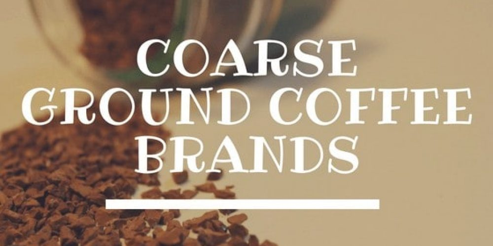 Best Coarse Ground Coffee Brands – Top 7 Picks (2019 Lists)