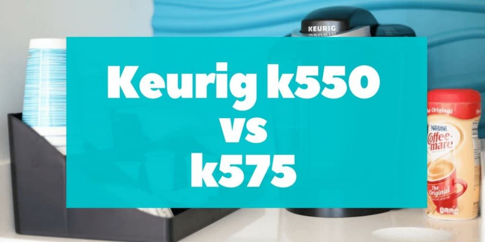 Keurig K550 vs K575 – What's the Difference? (2019)