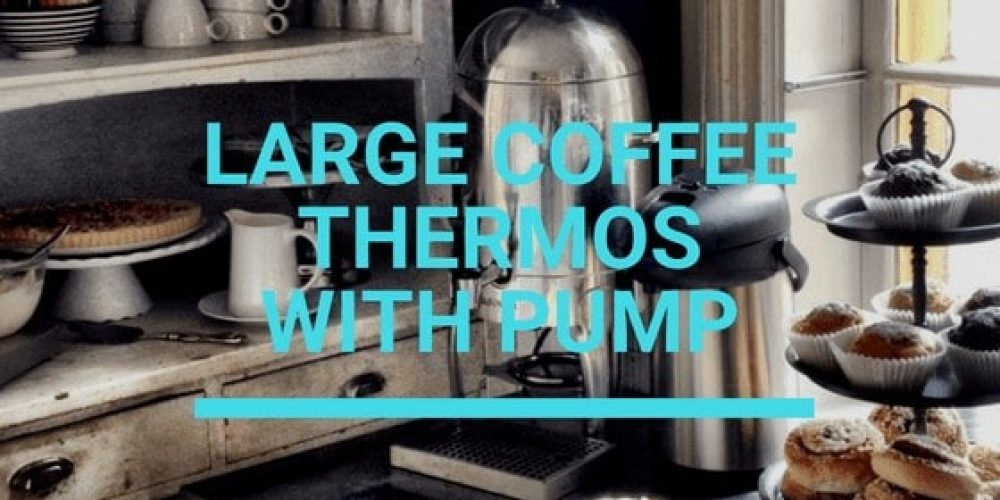Large Coffee Thermos With Pump – Top 5 Picks (2019 Updated)