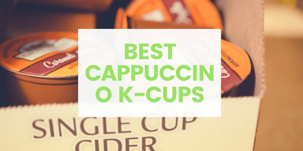Best Cappuccino K Cups – Top 5 Picks (2019 Updated)