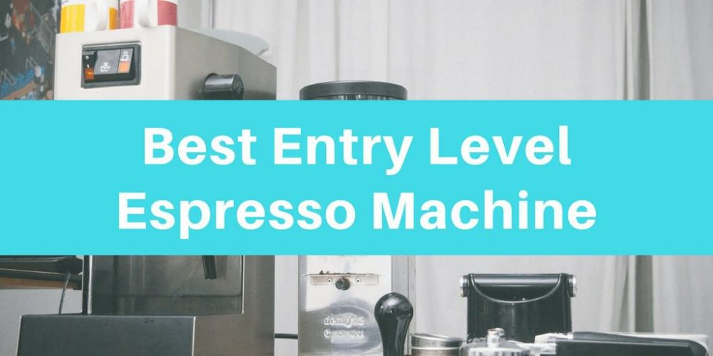 Best Entry Level Auto Espresso Machine – Top 5 Picks (2019)