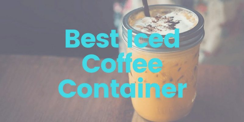 Best Iced Coffee Container – Top 6 Picks (2019 Updated)