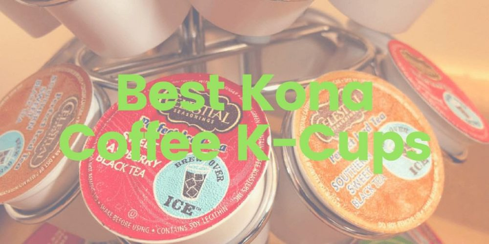 Best 100% Kona Coffee K-Cups – Top 5 Picks (2019 Updated)