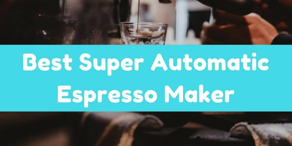 Best Super Automatic Espresso Maker – Top 6 Picks (2019)