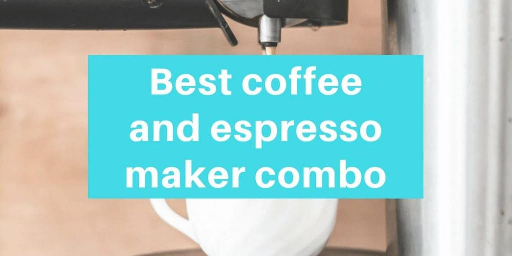 Best Coffee and Espresso Maker Combo – Top 6 Picks (2019)