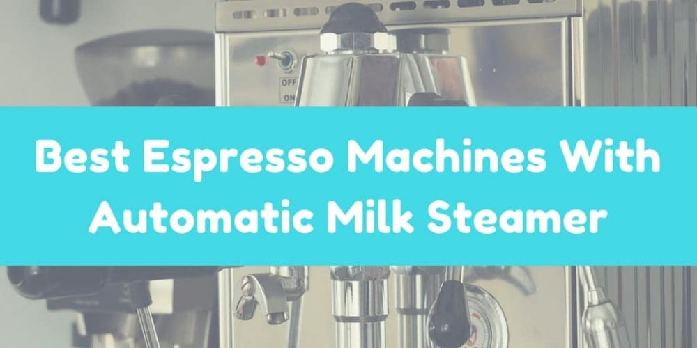 6 Best Espresso Machines With Automatic Milk Steamer (2019)