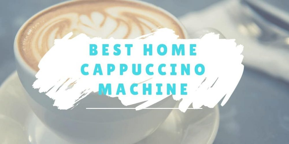 Best Cappuccino Machine for Home – Top 5 Picks (2019 Reviews)
